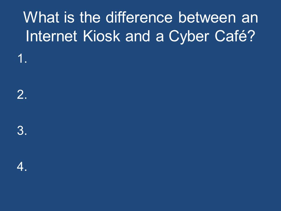 What is the difference between an Internet Kiosk and a Cyber Café? 1. 2. 3. 4.