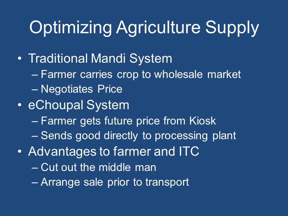 Optimizing Agriculture Supply Traditional Mandi System –Farmer carries crop to wholesale market –Negotiates Price eChoupal System –Farmer gets future price from Kiosk –Sends good directly to processing plant Advantages to farmer and ITC –Cut out the middle man –Arrange sale prior to transport
