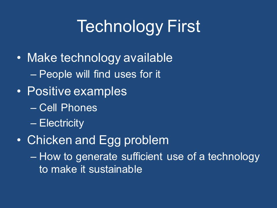 Technology First Make technology available –People will find uses for it Positive examples –Cell Phones –Electricity Chicken and Egg problem –How to g