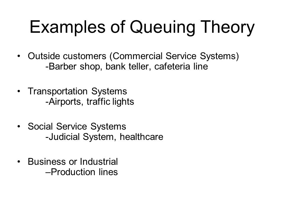 Examples of Queuing Theory Outside customers (Commercial Service Systems) -Barber shop, bank teller, cafeteria line Transportation Systems -Airports,