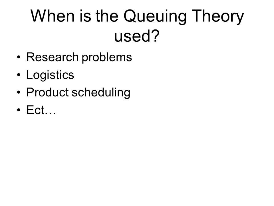 When is the Queuing Theory used? Research problems Logistics Product scheduling Ect…