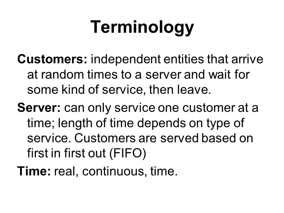Terminology Customers: independent entities that arrive at random times to a server and wait for some kind of service, then leave. Server: can only se