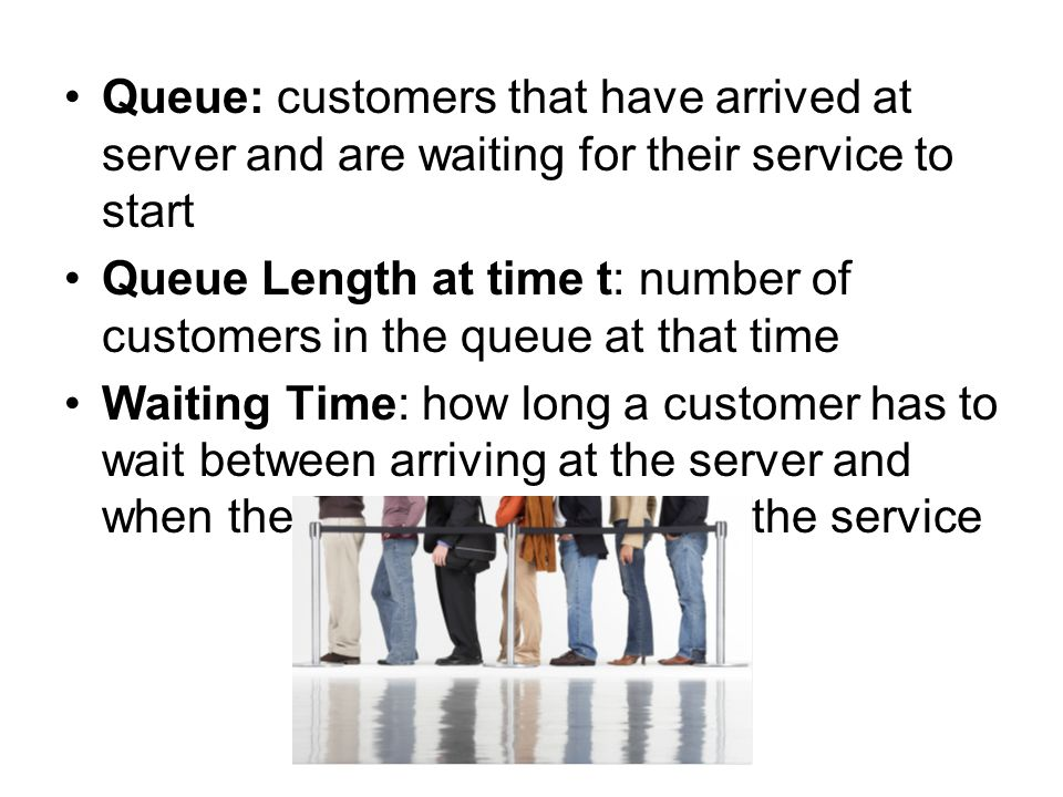 Queue: customers that have arrived at server and are waiting for their service to start Queue Length at time t: number of customers in the queue at th
