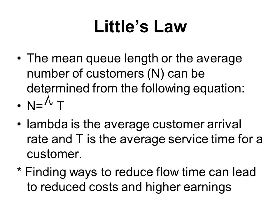 Littles Law The mean queue length or the average number of customers (N) can be determined from the following equation: N= T lambda is the average cus