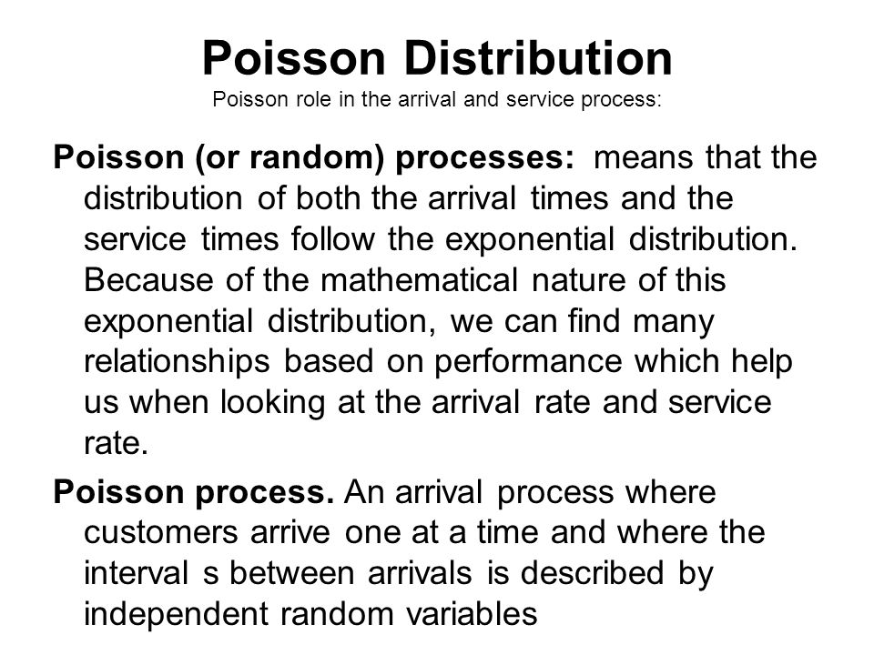 Poisson Distribution Poisson role in the arrival and service process: Poisson (or random) processes: means that the distribution of both the arrival t