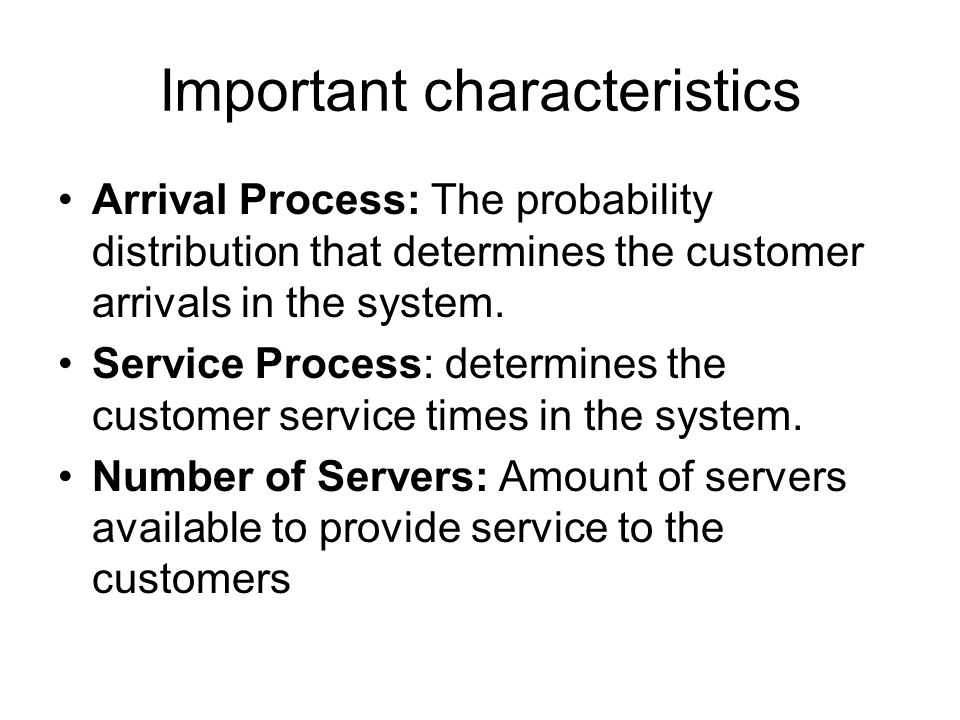 Important characteristics Arrival Process: The probability distribution that determines the customer arrivals in the system. Service Process: determin