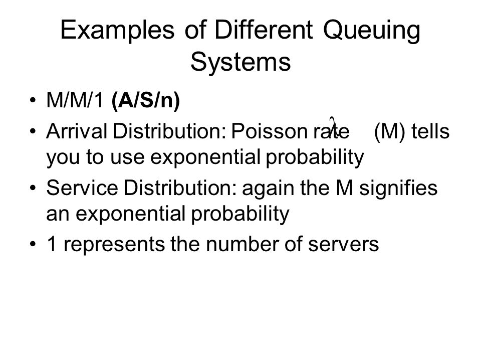 Examples of Different Queuing Systems M/M/1 (A/S/n) Arrival Distribution: Poisson rate (M) tells you to use exponential probability Service Distributi