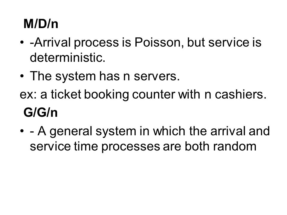 M/D/n -Arrival process is Poisson, but service is deterministic. The system has n servers. ex: a ticket booking counter with n cashiers. G/G/n - A gen