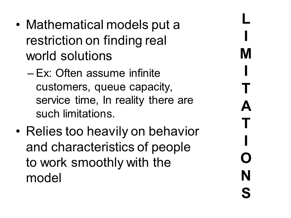LIMITATIONSLIMITATIONS Mathematical models put arestriction on finding realworld solutions – Ex: Often assume infinitecustomers, queue capacity,servic