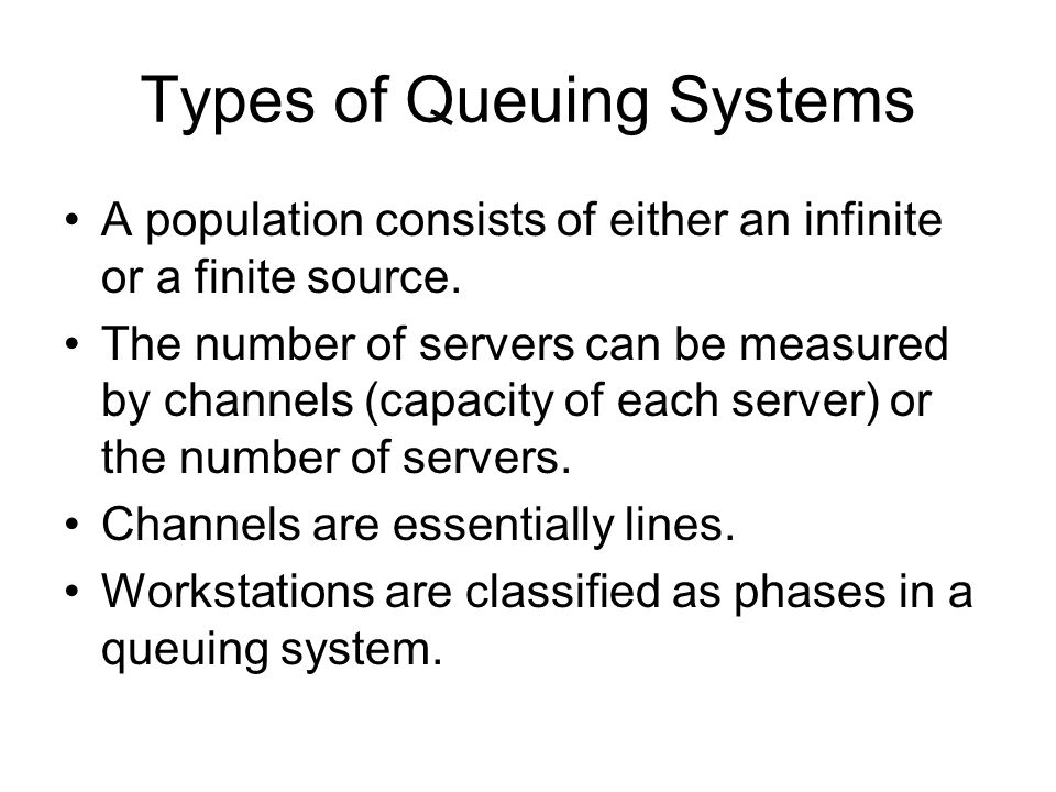 Types of Queuing Systems A population consists of either an infinite or a finite source. The number of servers can be measured by channels (capacity o
