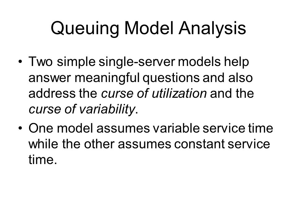 Queuing Model Analysis Two simple single-server models help answer meaningful questions and also address the curse of utilization and the curse of var