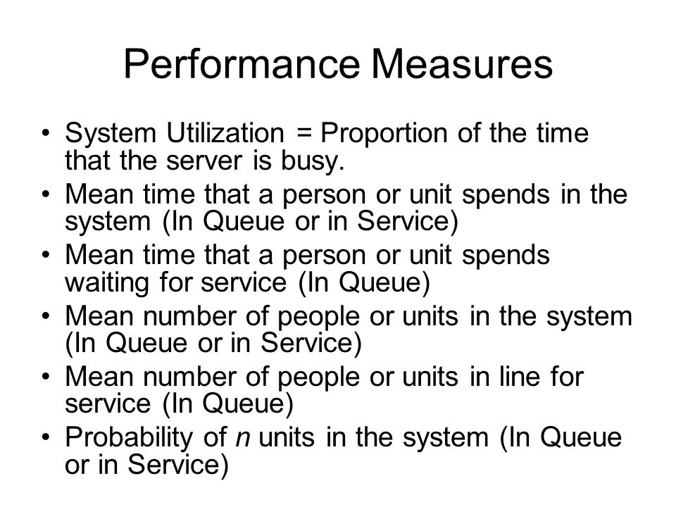 Performance Measures System Utilization = Proportion of the time that the server is busy. Mean time that a person or unit spends in the system (In Que