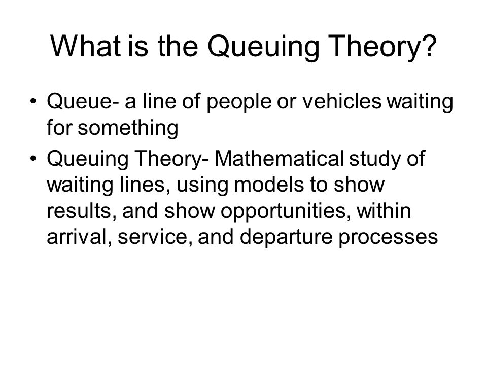 What is the Queuing Theory? Queue- a line of people or vehicles waiting for something Queuing Theory- Mathematical study of waiting lines, using model