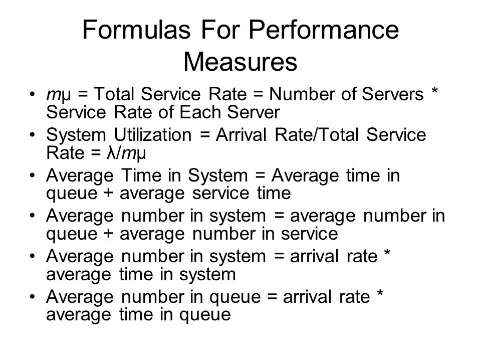 Formulas For Performance Measures mμ = Total Service Rate = Number of Servers * Service Rate of Each Server System Utilization = Arrival Rate/Total Se