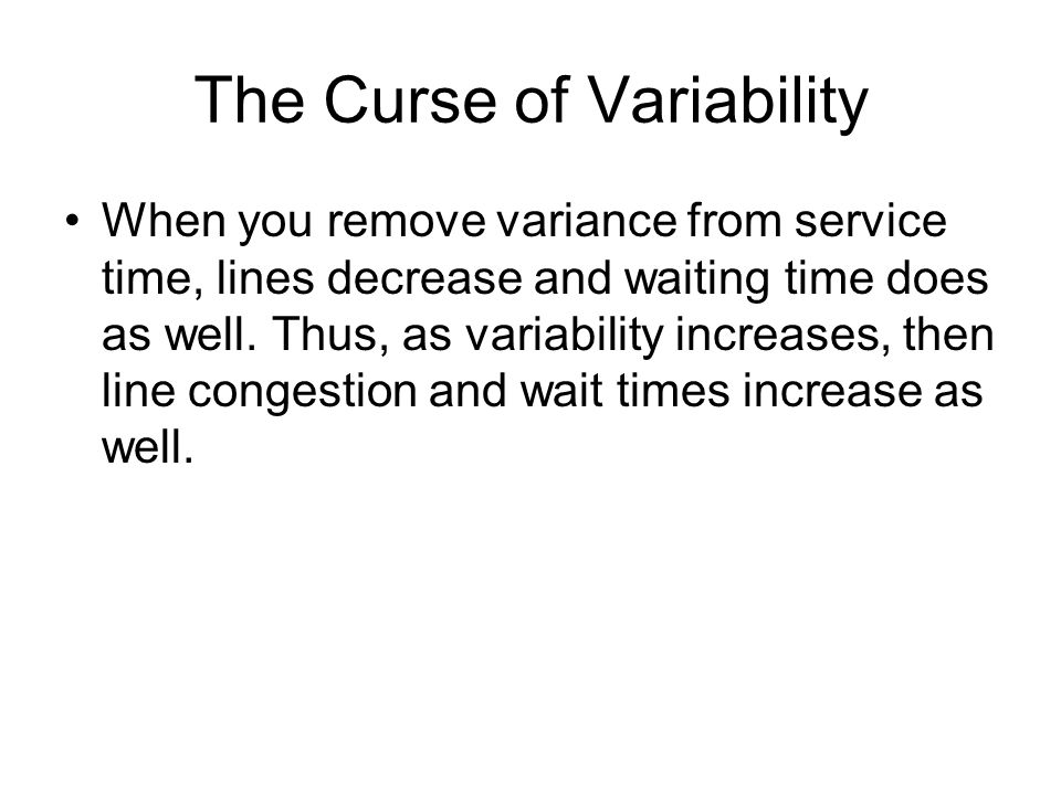 The Curse of Variability When you remove variance from service time, lines decrease and waiting time does as well. Thus, as variability increases, the