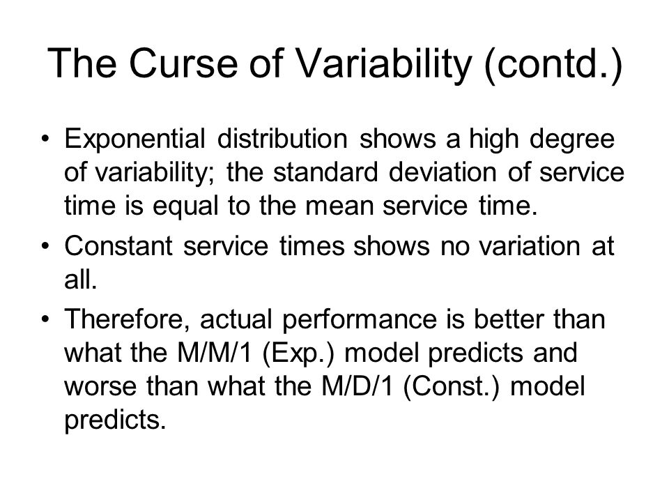 The Curse of Variability (contd.) Exponential distribution shows a high degree of variability; the standard deviation of service time is equal to the