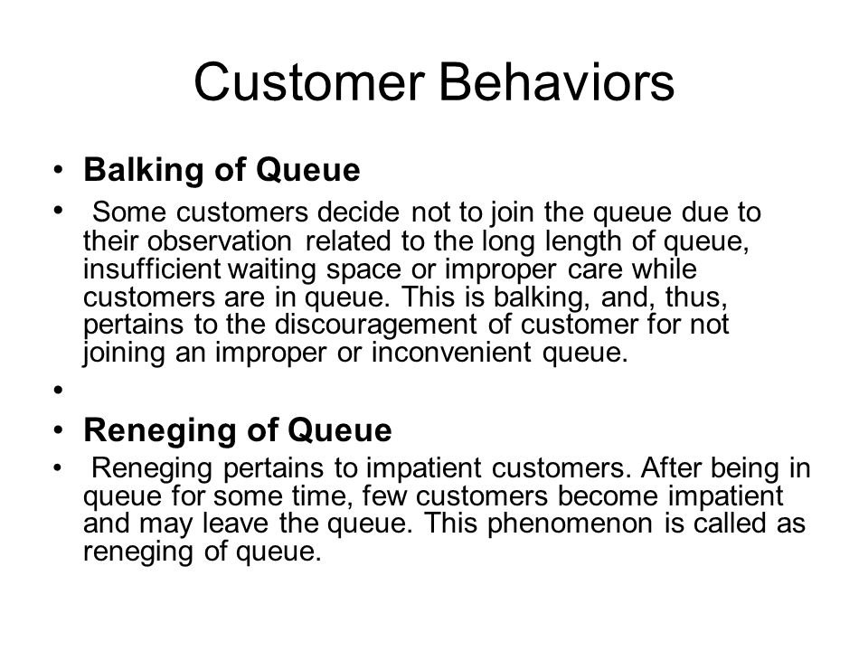 Customer Behaviors Balking of Queue Some customers decide not to join the queue due to their observation related to the long length of queue, insuffic
