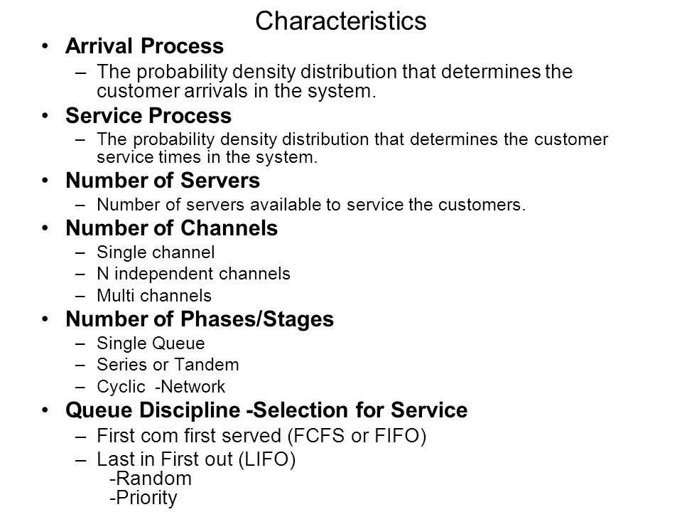 Characteristics Arrival Process –The probability density distribution that determines the customer arrivals in the system. Service Process –The probab