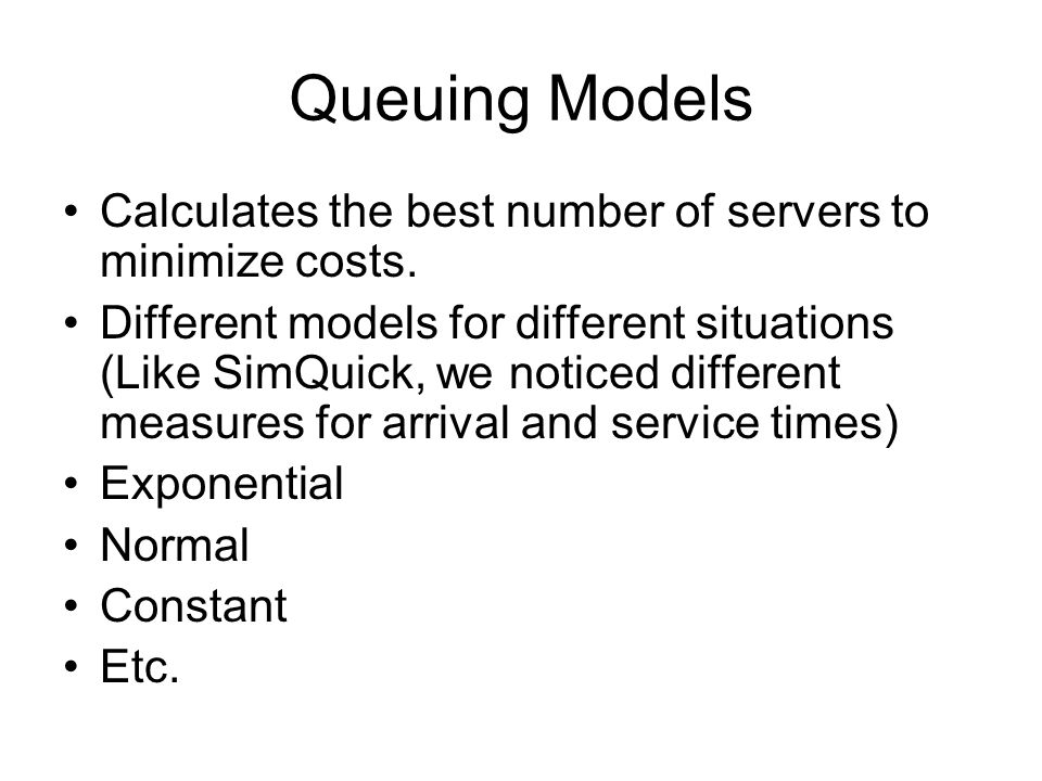 Queuing Models Calculates the best number of servers to minimize costs. Different models for different situations (Like SimQuick, we noticed different