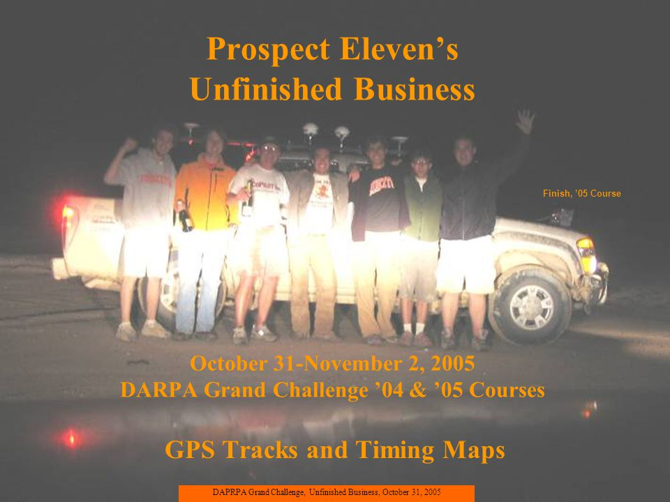 Prospect Elevens Unfinished Business October 31-November 2, 2005 DARPA Grand Challenge 04 & 05 Courses GPS Tracks and Timing Maps DAPRPA Grand Challen