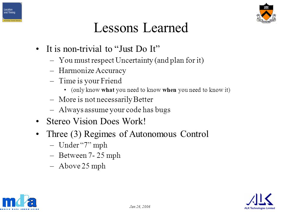 Jan 26, 2006 Lessons Learned It is non-trivial to Just Do It –You must respect Uncertainty (and plan for it) –Harmonize Accuracy –Time is your Friend (only know what you need to know when you need to know it) –More is not necessarily Better –Always assume your code has bugs Stereo Vision Does Work.