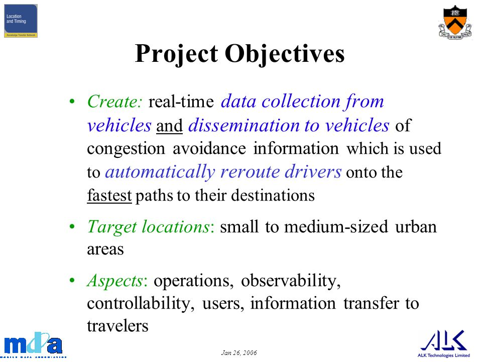 Jan 26, 2006 Project Objectives Create: real-time data collection from vehicles and dissemination to vehicles of congestion avoidance information which is used to automatically reroute drivers onto the fastest paths to their destinations Target locations: small to medium-sized urban areas Aspects: operations, observability, controllability, users, information transfer to travelers