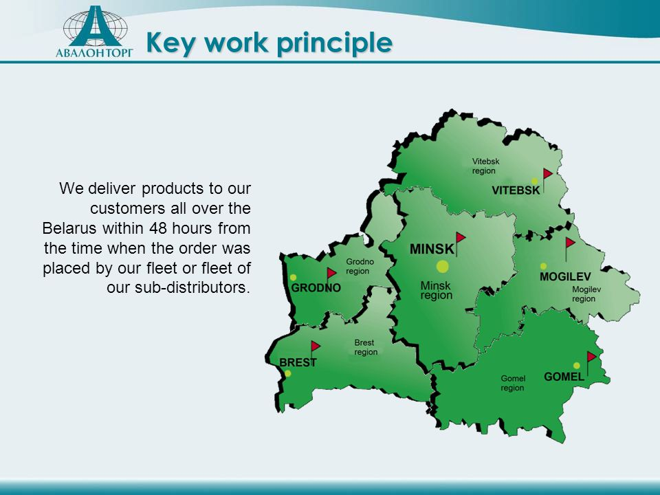 We deliver products to our customers all over the Belarus within 48 hours from the time when the order was placed by our fleet or fleet of our sub-distributors.