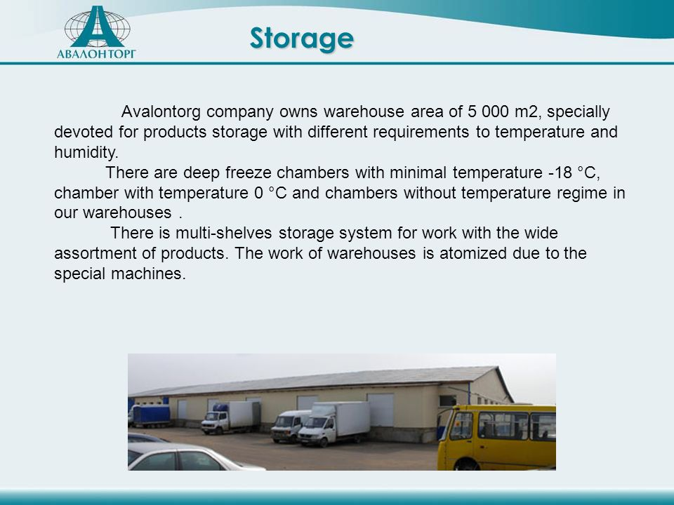 Storage Avalontorg company owns warehouse area of 5 000 m2, specially devoted for products storage with different requirements to temperature and humidity.