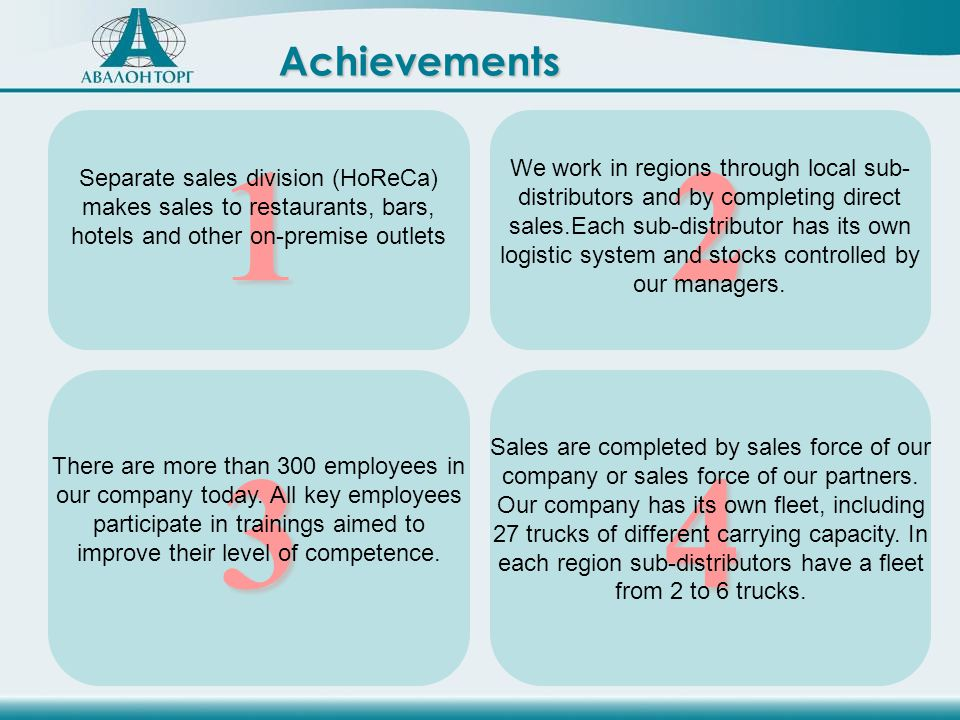 Achievements 1 Separate sales division (HoReCa) makes sales to restaurants, bars, hotels and other on-premise outlets 2 We work in regions through local sub- distributors and by completing direct sales.Each sub-distributor has its own logistic system and stocks controlled by our managers.