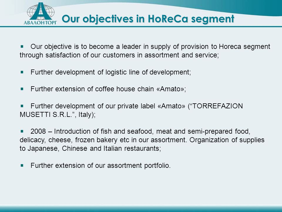 Our objectives in HoReCa segment Our objective is to become a leader in supply of provision to Horeca segment through satisfaction of our customers in assortment and service; Further development of logistic line of development; Further extension of coffee house chain «Amato»; Further development of our private label «Amato» (TORREFAZION MUSETTI S.R.L., Italy); 2008 – Introduction of fish and seafood, meat and semi-prepared food, delicacy, cheese, frozen bakery etc in our assortment.