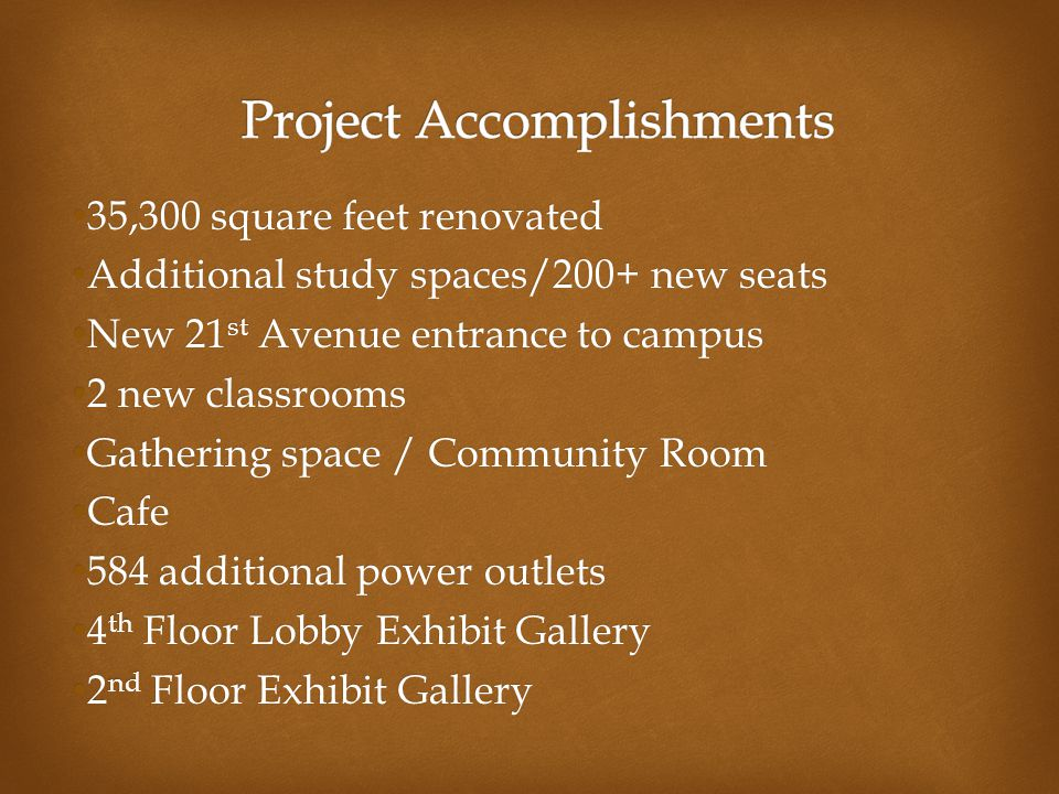 35,300 square feet renovated 35,300 square feet renovated Additional study spaces/200+ new seats Additional study spaces/200+ new seats New 21 st Avenue entrance to campus New 21 st Avenue entrance to campus 2 new classrooms 2 new classrooms Gathering space / Community Room Gathering space / Community Room Cafe Cafe 584 additional power outlets 584 additional power outlets 4 th Floor Lobby Exhibit Gallery 4 th Floor Lobby Exhibit Gallery 2 nd Floor Exhibit Gallery 2 nd Floor Exhibit Gallery