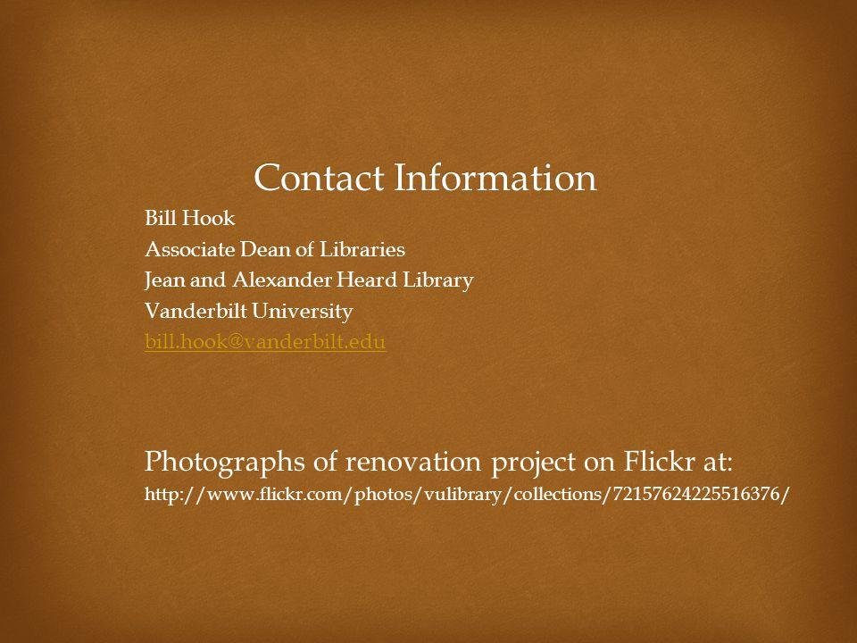 Contact Information Bill Hook Associate Dean of Libraries Jean and Alexander Heard Library Vanderbilt University bill.hook@vanderbilt.edu Photographs of renovation project on Flickr at: http://www.flickr.com/photos/vulibrary/collections/72157624225516376/