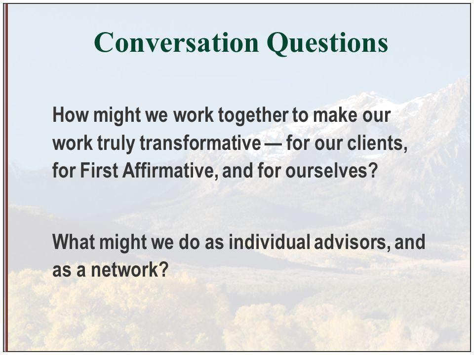 Conversation Questions How might we work together to make our work truly transformative for our clients, for First Affirmative, and for ourselves.