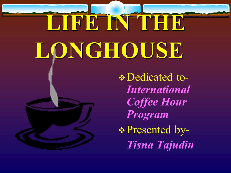 LIFE IN THE LONGHOUSE Dedicated to- International Coffee Hour Program Presented by- Tisna Tajudin