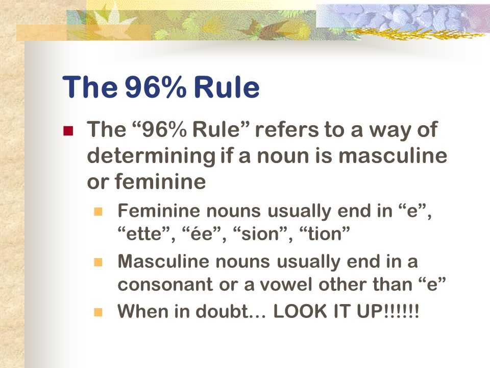 The 96% Rule The 96% Rule refers to a way of determining if a noun is masculine or feminine Feminine nouns usually end in e, ette, ée, sion, tion Masc