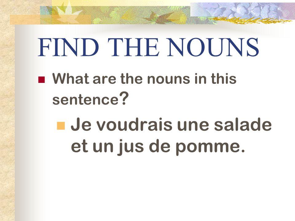 FIND THE NOUNS What are the nouns in this sentence ? Je voudrais une salade et un jus de pomme.