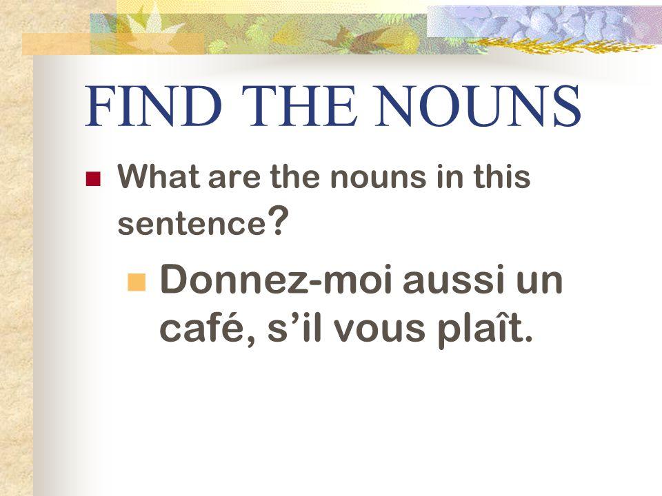 FIND THE NOUNS What are the nouns in this sentence ? Donnez-moi aussi un café, sil vous plaît.
