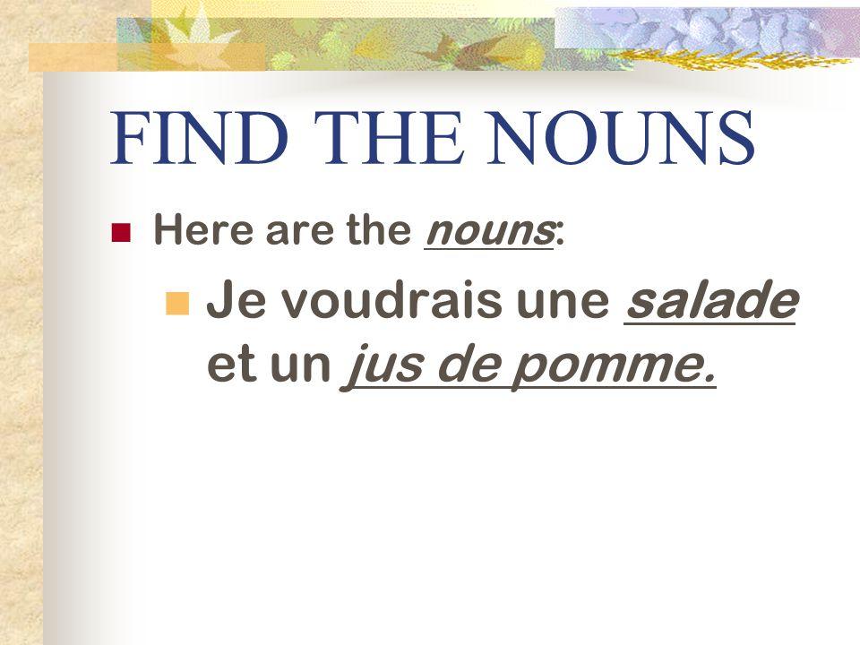 FIND THE NOUNS Here are the nouns: Je voudrais une salade et un jus de pomme.