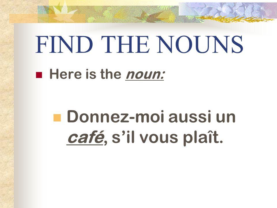 FIND THE NOUNS Here is the noun: Donnez-moi aussi un café, sil vous plaît.