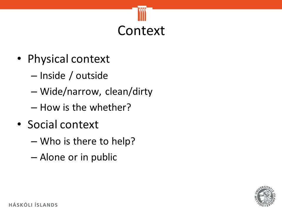 Context Physical context – Inside / outside – Wide/narrow, clean/dirty – How is the whether.