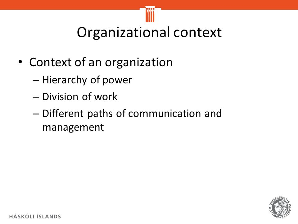 Organizational context Context of an organization – Hierarchy of power – Division of work – Different paths of communication and management