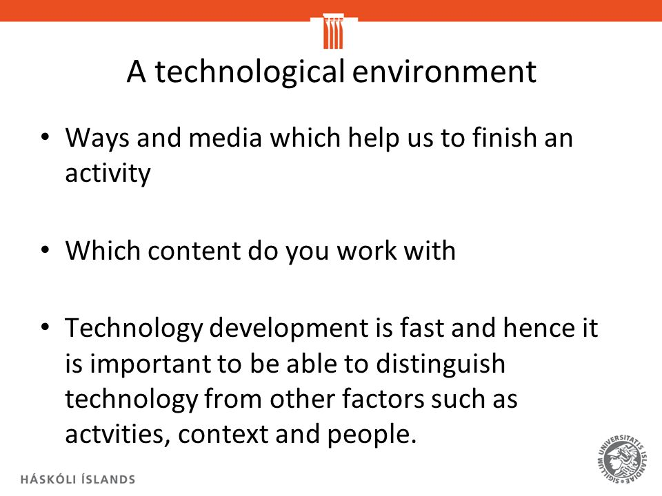 A technological environment Ways and media which help us to finish an activity Which content do you work with Technology development is fast and hence it is important to be able to distinguish technology from other factors such as actvities, context and people.
