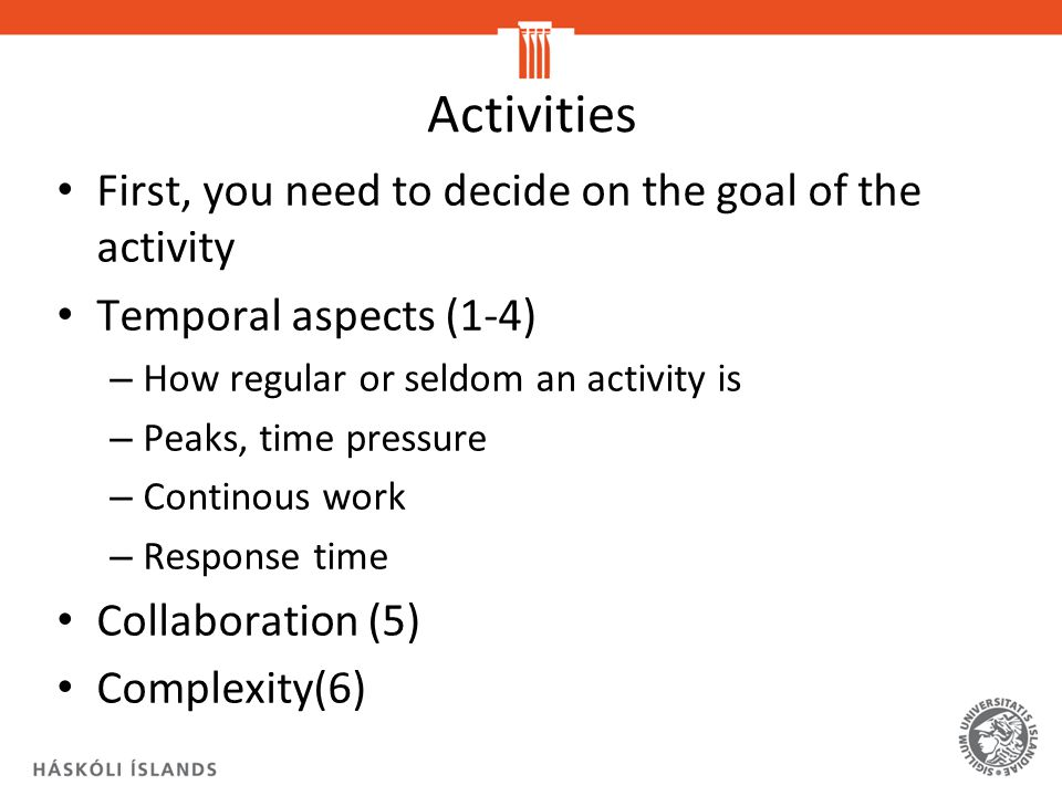 Activities First, you need to decide on the goal of the activity Temporal aspects (1-4) – How regular or seldom an activity is – Peaks, time pressure – Continous work – Response time Collaboration (5) Complexity(6)