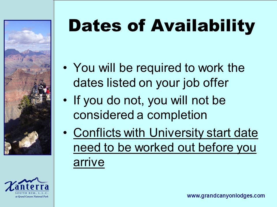 www.grandcanyonlodges.com Dates of Availability You will be required to work the dates listed on your job offer If you do not, you will not be considered a completion Conflicts with University start date need to be worked out before you arrive
