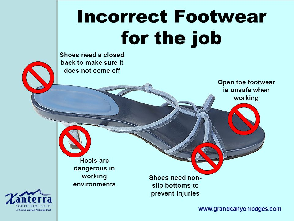 www.grandcanyonlodges.com Incorrect Footwear for the job Heels are dangerous in working environments Open toe footwear is unsafe when working Shoes need a closed back to make sure it does not come off Shoes need non- slip bottoms to prevent injuries
