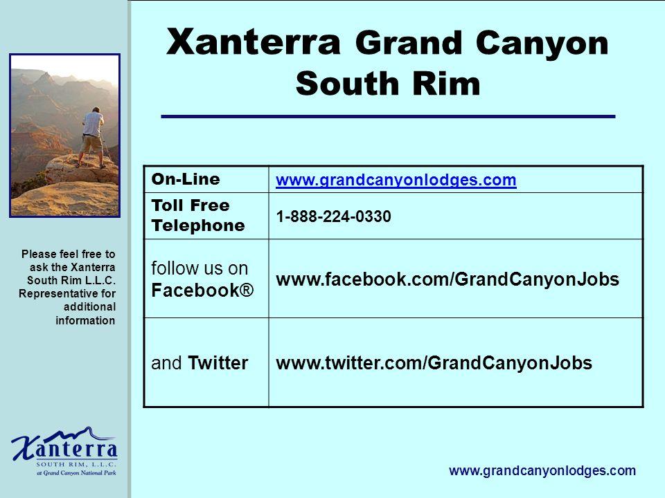 www.grandcanyonlodges.com Xanterra Grand Canyon South Rim On-Line www.grandcanyonlodges.com Toll Free Telephone 1-888-224-0330 follow us on Facebook® www.facebook.com/GrandCanyonJobs and Twitterwww.twitter.com/GrandCanyonJobs Please feel free to ask the Xanterra South Rim L.L.C.