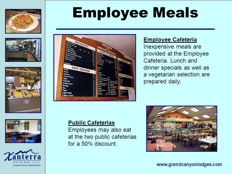 www.grandcanyonlodges.com Employee Meals Public Cafeterias Employees may also eat at the two public cafeterias for a 50% discount. Employee Cafeteria