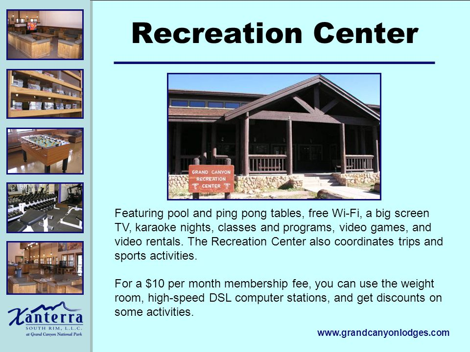 www.grandcanyonlodges.com Recreation Center Featuring pool and ping pong tables, free Wi-Fi, a big screen TV, karaoke nights, classes and programs, video games, and video rentals.