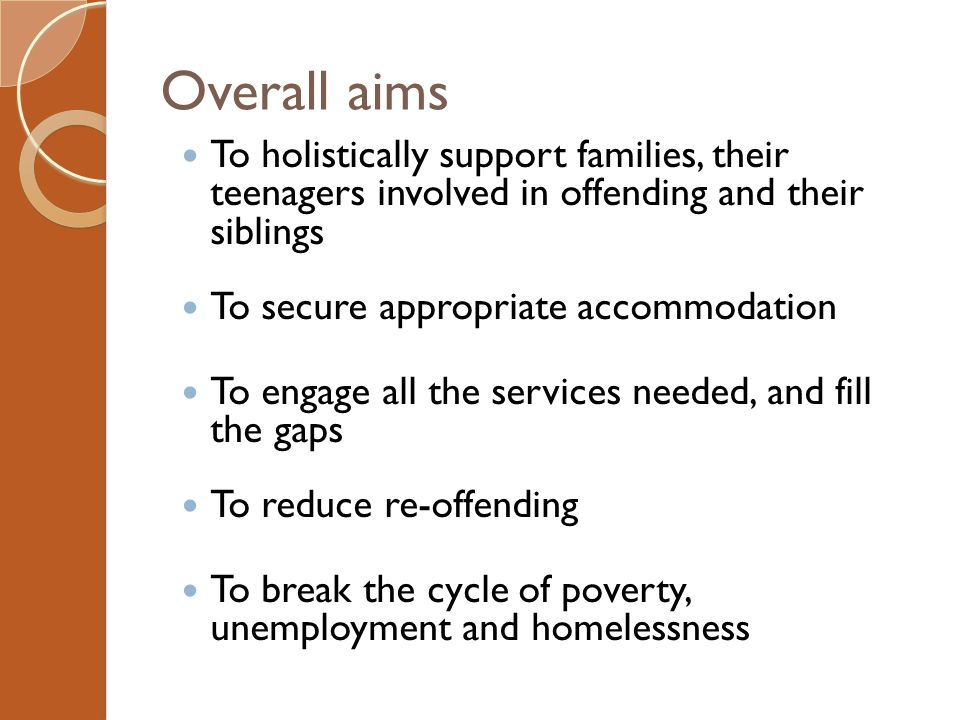 Overall aims To holistically support families, their teenagers involved in offending and their siblings To secure appropriate accommodation To engage all the services needed, and fill the gaps To reduce re-offending To break the cycle of poverty, unemployment and homelessness