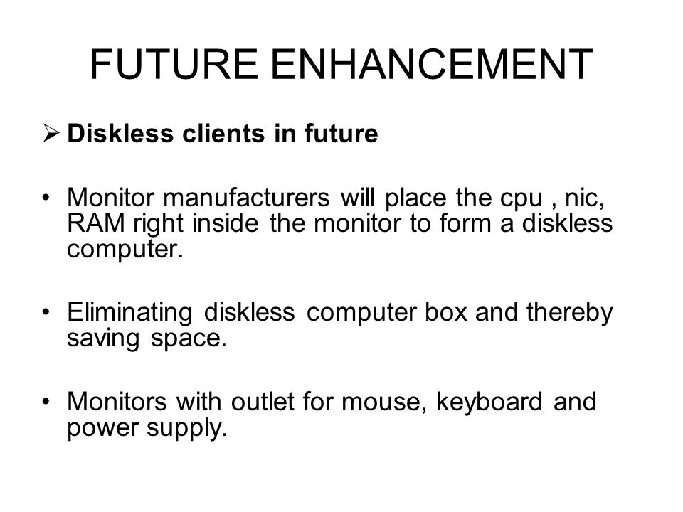 FUTURE ENHANCEMENT Diskless clients in future Monitor manufacturers will place the cpu, nic, RAM right inside the monitor to form a diskless computer.